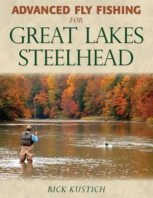 Advanced Fly Fishing for Great Lakes Steelhead By Kustich, Rick